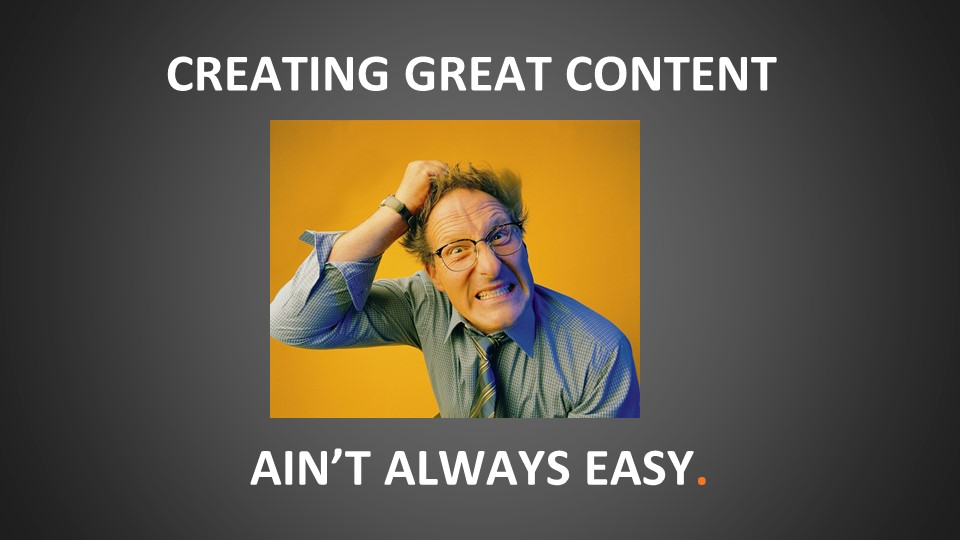 creating great content ain't always easy