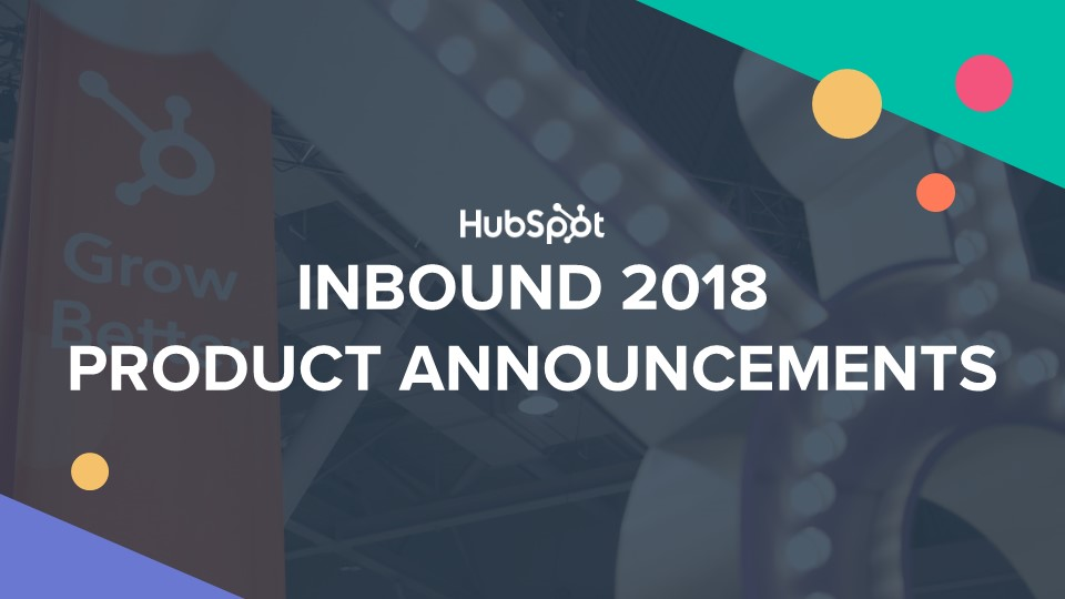 INBOUND 2018 HUBSPOT PRODUCT ANNOUNCEMENTS
